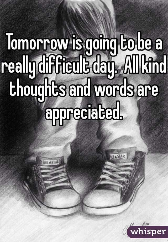 Tomorrow is going to be a really difficult day.  All kind thoughts and words are appreciated.