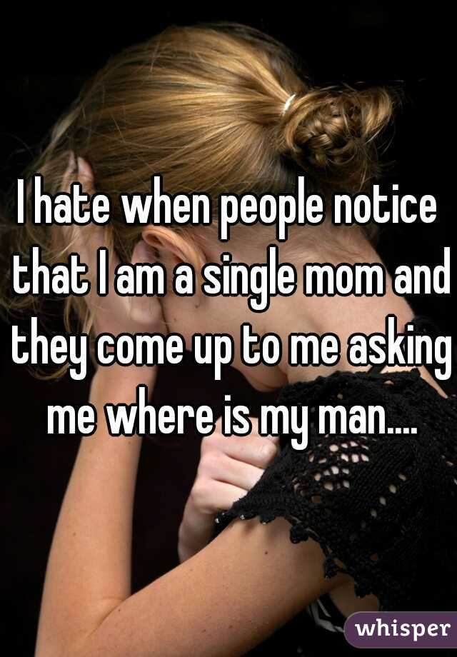 I hate when people notice that I am a single mom and they come up to me asking me where is my man....