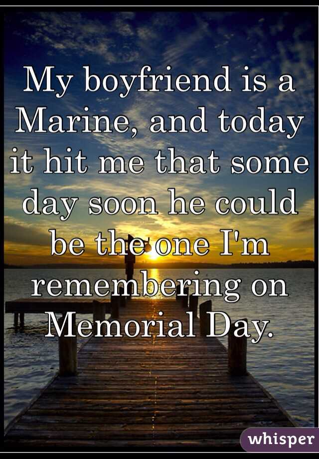 My boyfriend is a Marine, and today it hit me that some day soon he could be the one I'm remembering on Memorial Day.