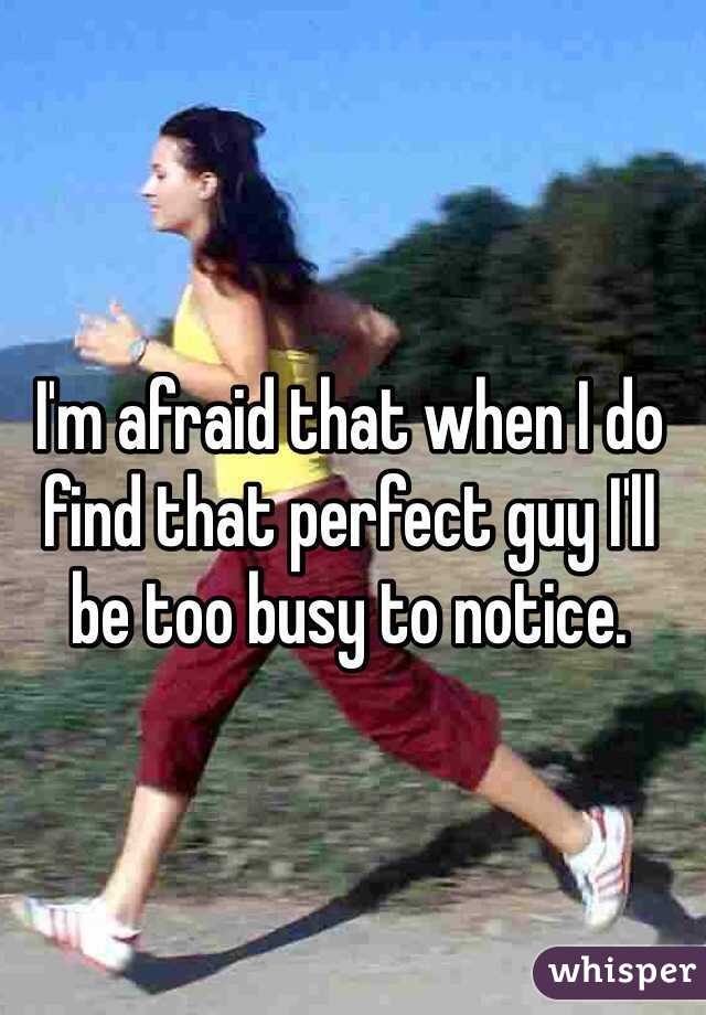 I'm afraid that when I do find that perfect guy I'll be too busy to notice.