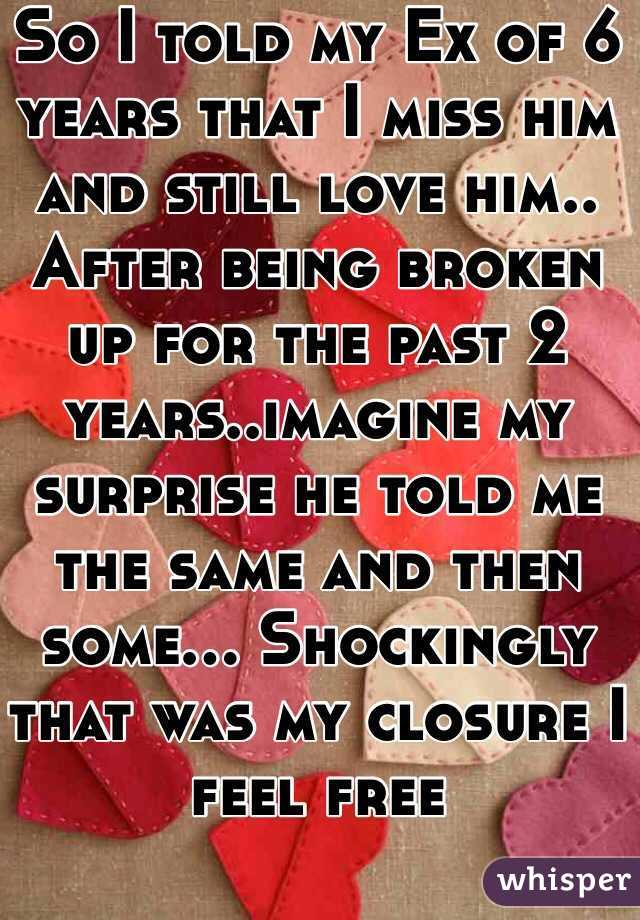 So I told my Ex of 6 years that I miss him and still love him.. After being broken up for the past 2 years..imagine my surprise he told me the same and then some... Shockingly that was my closure I feel free