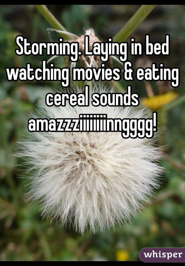 Storming. Laying in bed watching movies & eating cereal sounds amazzziiiiiiiinngggg!