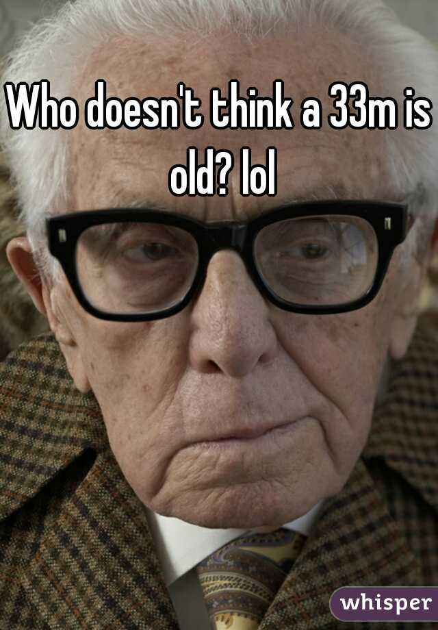 Who doesn't think a 33m is old? lol