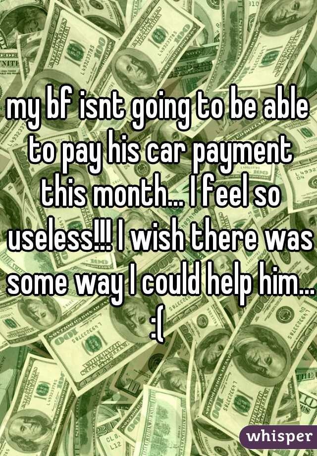 my bf isnt going to be able to pay his car payment this month... I feel so useless!!! I wish there was some way I could help him... :(