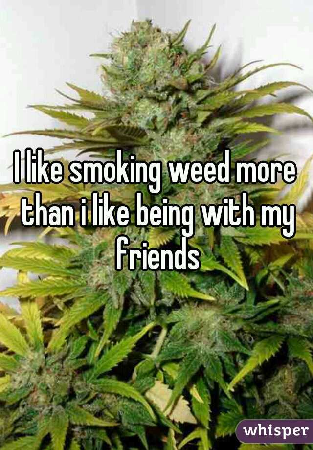 I like smoking weed more than i like being with my friends
