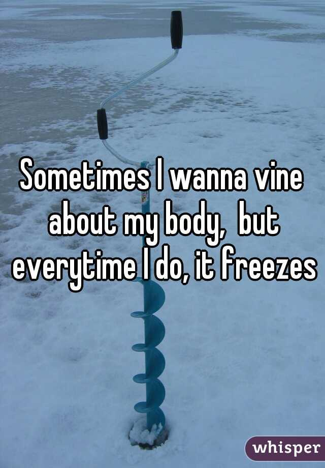Sometimes I wanna vine about my body,  but everytime I do, it freezes