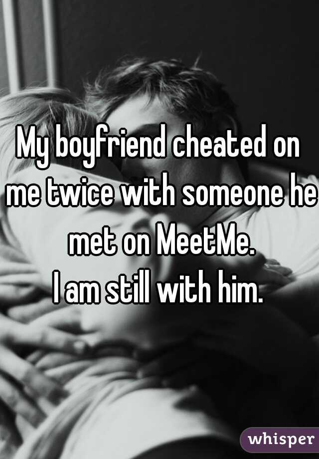 My boyfriend cheated on me twice with someone he met on MeetMe.  I am still with him.