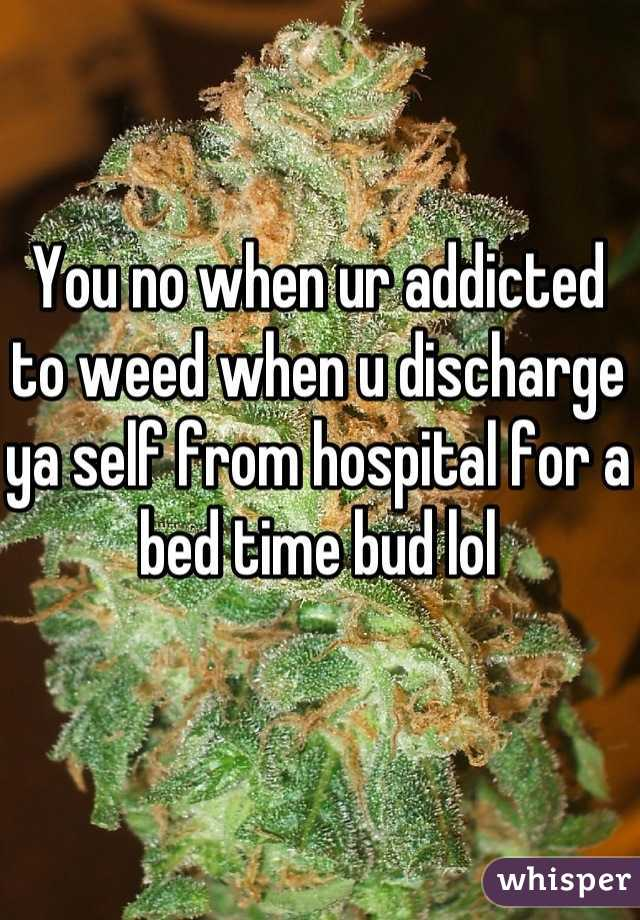 You no when ur addicted to weed when u discharge ya self from hospital for a bed time bud lol