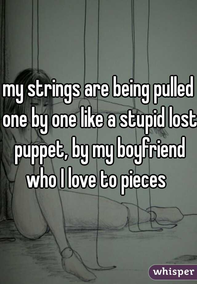 my strings are being pulled one by one like a stupid lost puppet, by my boyfriend who I love to pieces