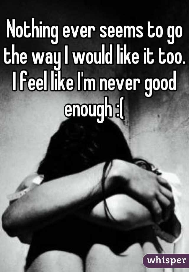 Nothing ever seems to go the way I would like it too. I feel like I'm never good enough :(