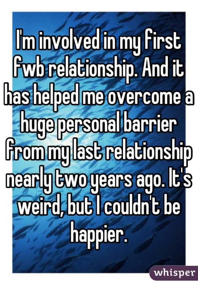 I'm involved in my first fwb relationship. And it has helped me overcome a huge personal barrier from my last relationship nearly two years ago. It's weird, but I couldn't be happier.