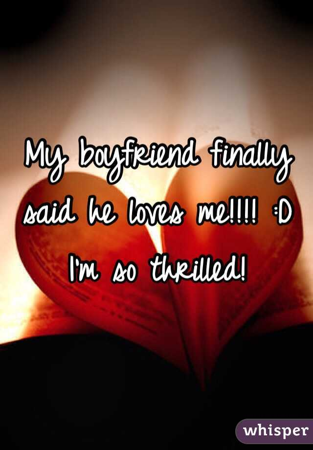 My boyfriend finally said he loves me!!!! :D I'm so thrilled!