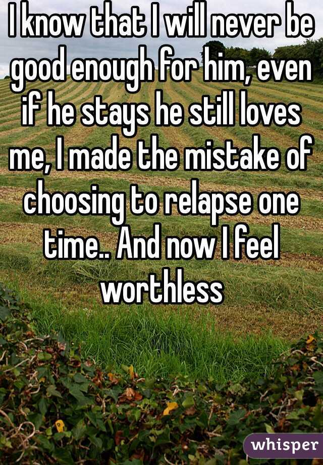 I know that I will never be good enough for him, even if he stays he still loves me, I made the mistake of choosing to relapse one time.. And now I feel worthless