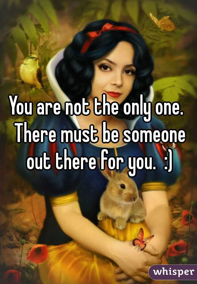 You are not the only one.  There must be someone out there for you.  :)