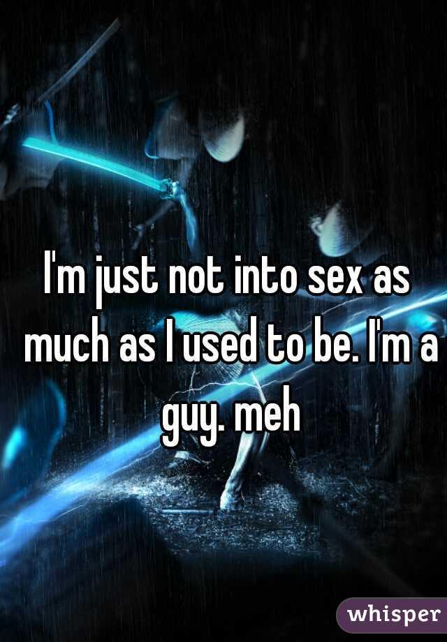 I'm just not into sex as much as I used to be. I'm a guy. meh