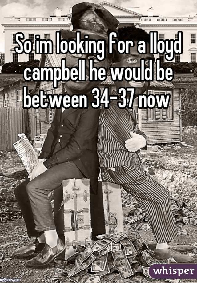 So im looking for a lloyd campbell he would be between 34-37 now