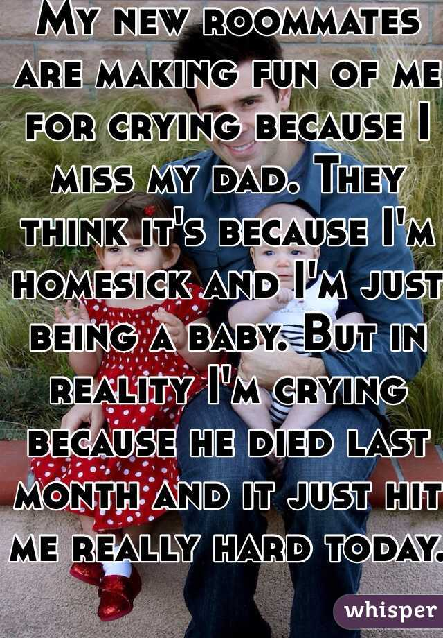 My new roommates are making fun of me for crying because I miss my dad. They think it's because I'm homesick and I'm just being a baby. But in reality I'm crying because he died last month and it just hit me really hard today.