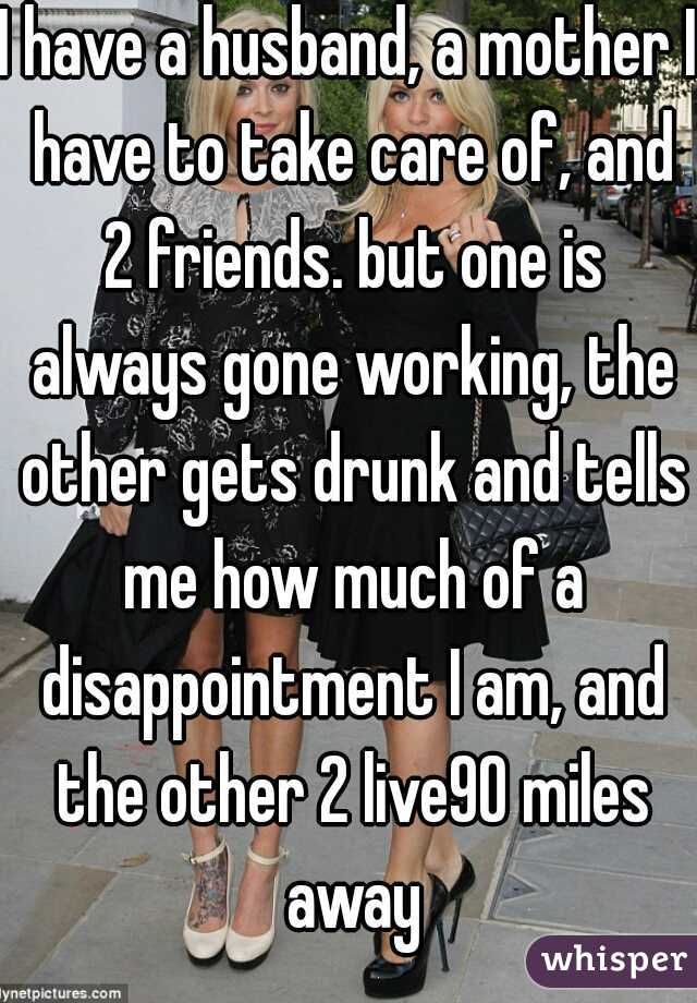 I have a husband, a mother I have to take care of, and 2 friends. but one is always gone working, the other gets drunk and tells me how much of a disappointment I am, and the other 2 live90 miles away