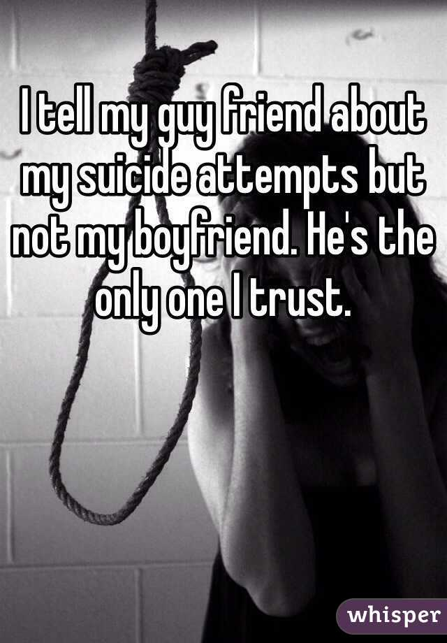 I tell my guy friend about my suicide attempts but not my boyfriend. He's the only one I trust.