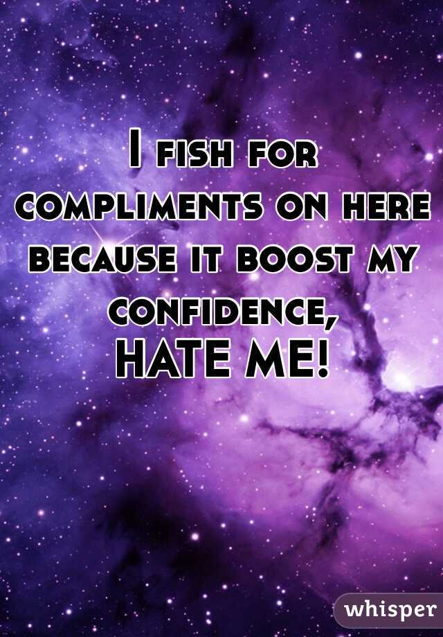I fish for compliments on here because it boost my confidence,             HATE ME!