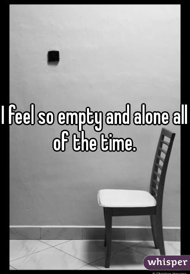 I feel so empty and alone all of the time.