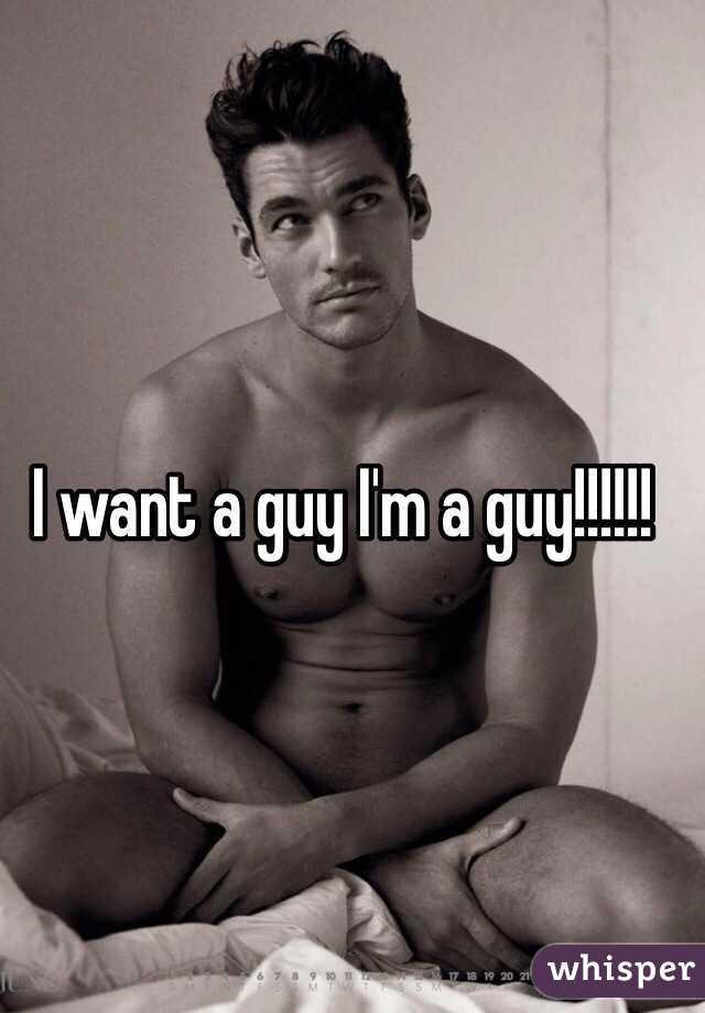 I want a guy I'm a guy!!!!!!