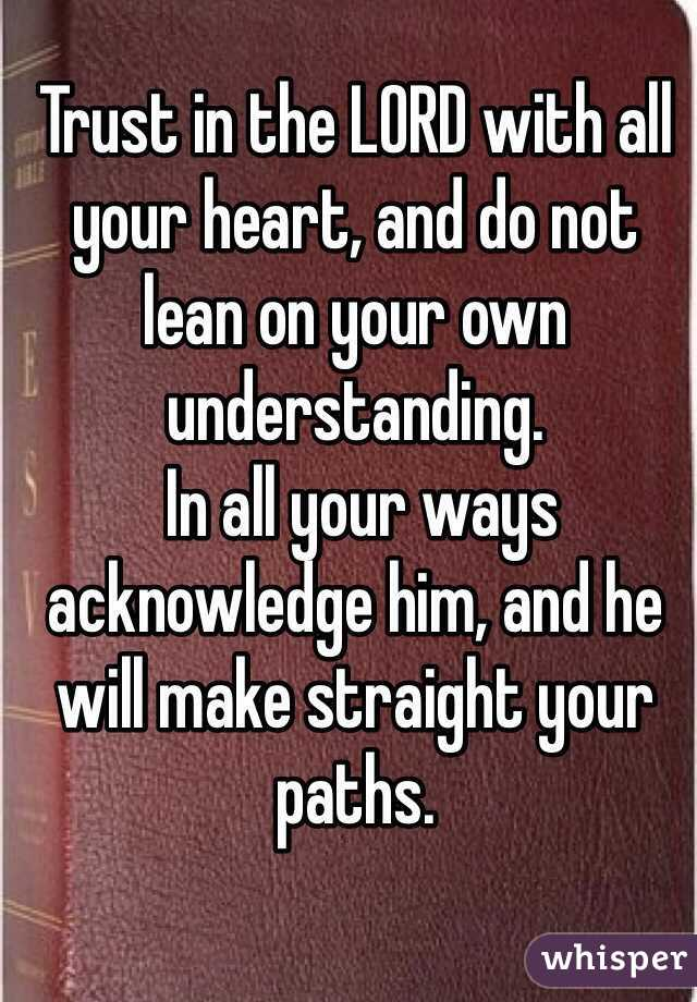 Trust in the LORD with all your heart, and do not lean on your own understanding.   In all your ways acknowledge him, and he will make straight your paths.