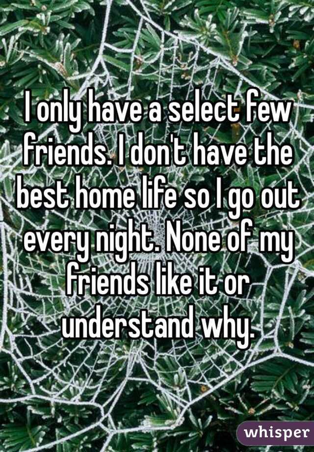 I only have a select few friends. I don't have the best home life so I go out every night. None of my friends like it or understand why.