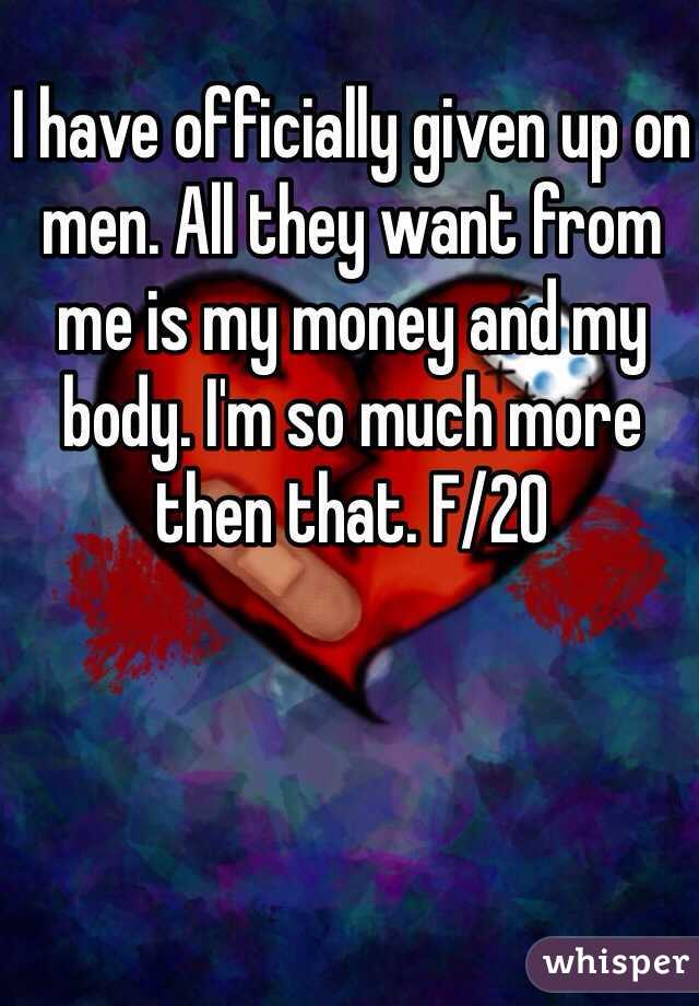 I have officially given up on men. All they want from me is my money and my body. I'm so much more then that. F/20