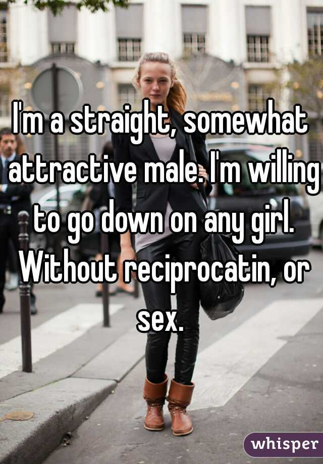 I'm a straight, somewhat attractive male. I'm willing to go down on any girl. Without reciprocatin, or sex.