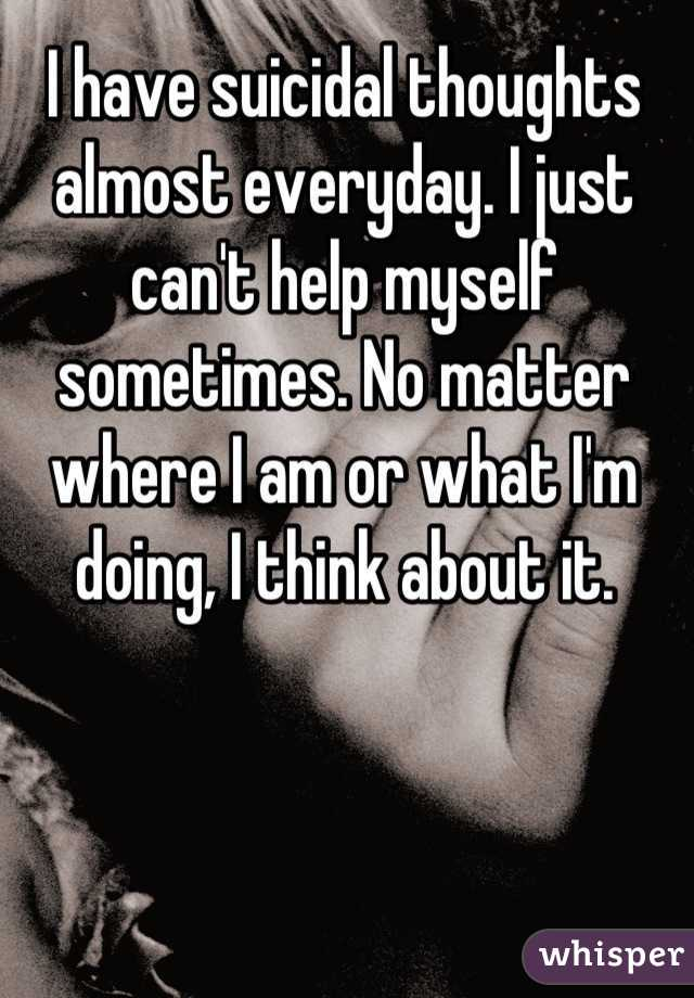 I have suicidal thoughts almost everyday. I just can't help myself sometimes. No matter where I am or what I'm doing, I think about it.