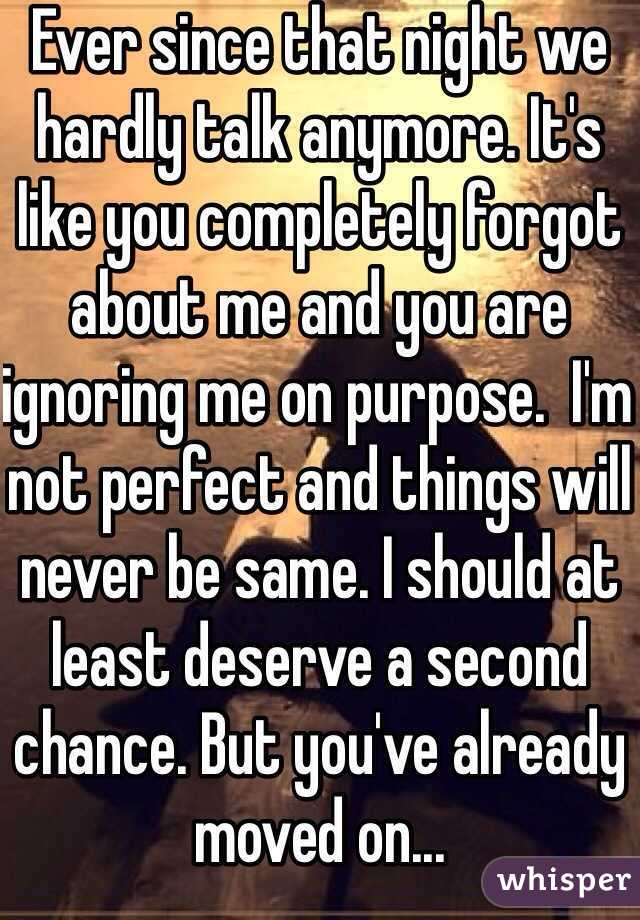 Ever since that night we hardly talk anymore. It's like you completely forgot about me and you are ignoring me on purpose.  I'm not perfect and things will never be same. I should at least deserve a second chance. But you've already moved on...