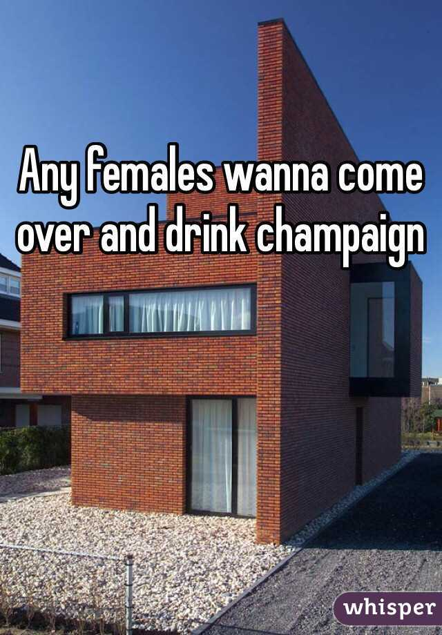 Any females wanna come over and drink champaign