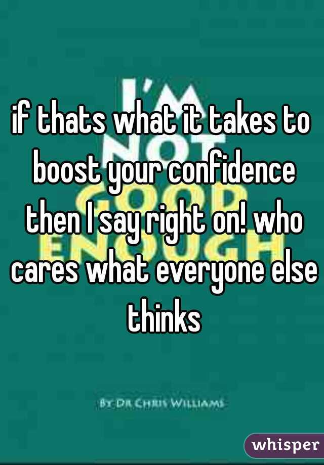 if thats what it takes to boost your confidence then I say right on! who cares what everyone else thinks