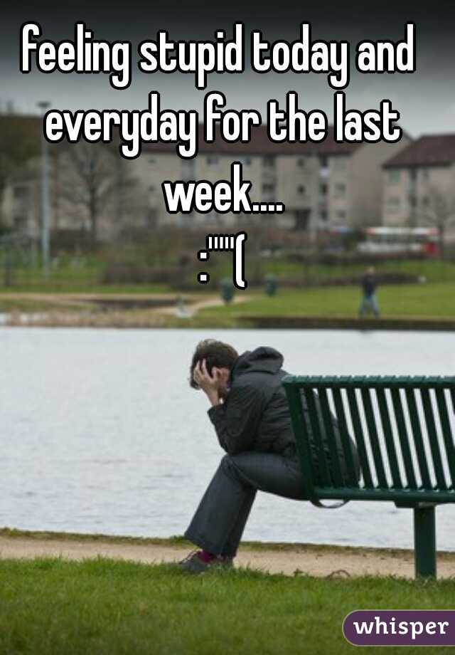 """feeling stupid today and everyday for the last week....  :'""""""""("""