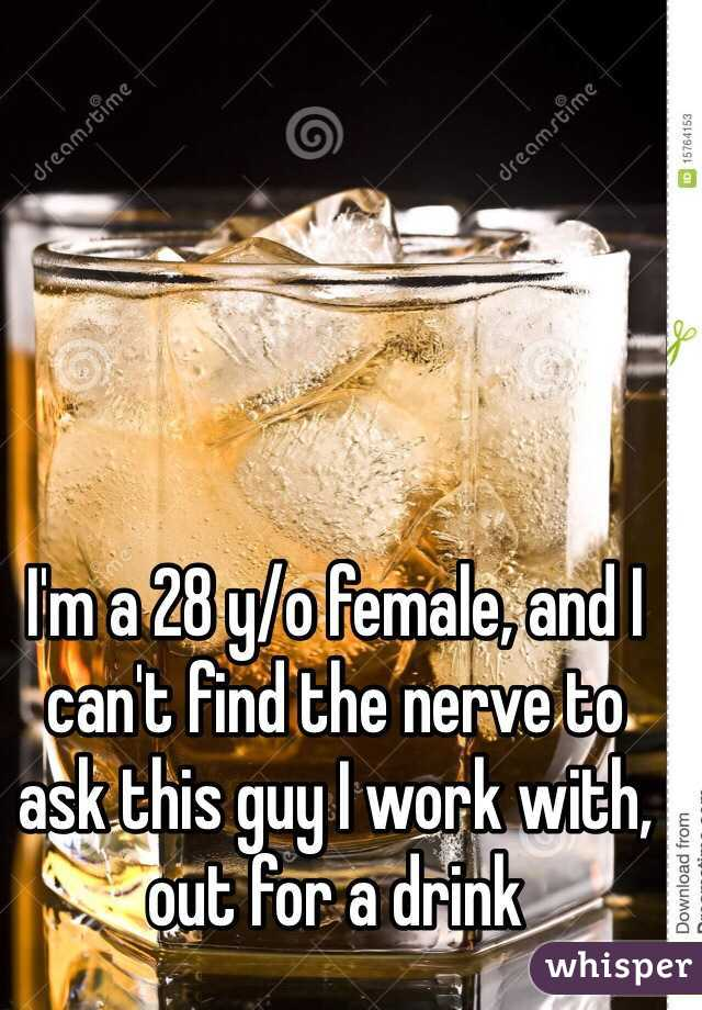 I'm a 28 y/o female, and I can't find the nerve to ask this guy I work with, out for a drink