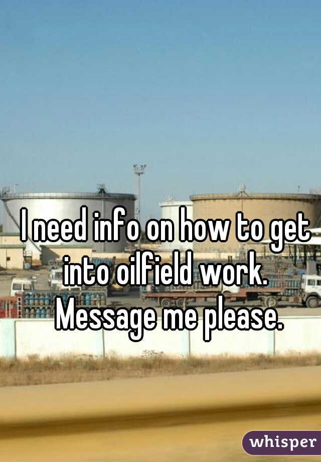 I need info on how to get into oilfield work.  Message me please.
