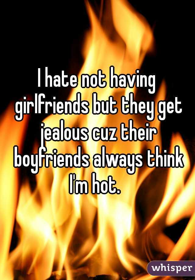 I hate not having girlfriends but they get jealous cuz their boyfriends always think I'm hot.