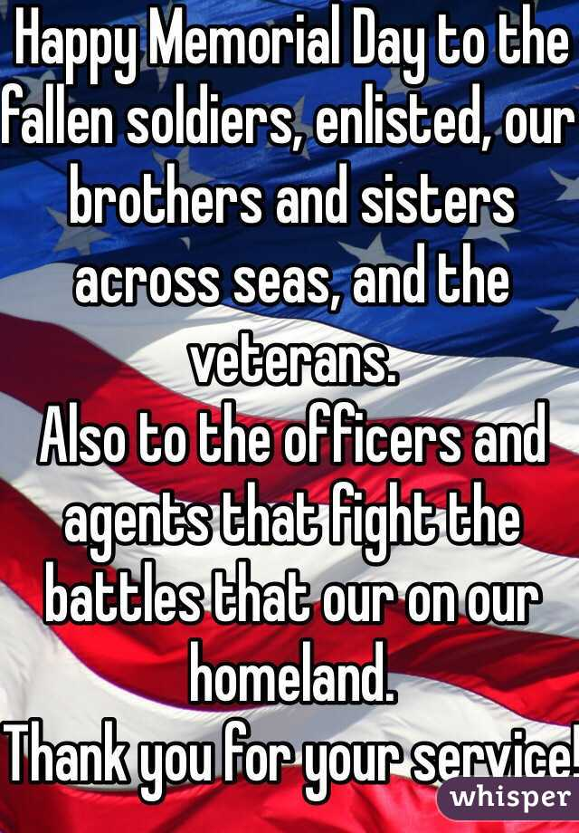 Happy Memorial Day to the fallen soldiers, enlisted, our brothers and sisters across seas, and the veterans.  Also to the officers and agents that fight the battles that our on our homeland.  Thank you for your service!