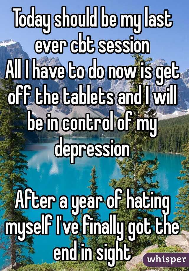 Today should be my last ever cbt session All I have to do now is get off the tablets and I will be in control of my depression   After a year of hating myself I've finally got the end in sight