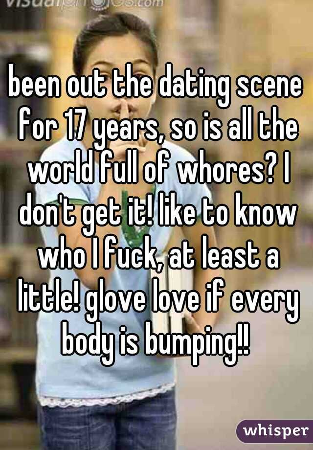 been out the dating scene for 17 years, so is all the world full of whores? I don't get it! like to know who I fuck, at least a little! glove love if every body is bumping!!