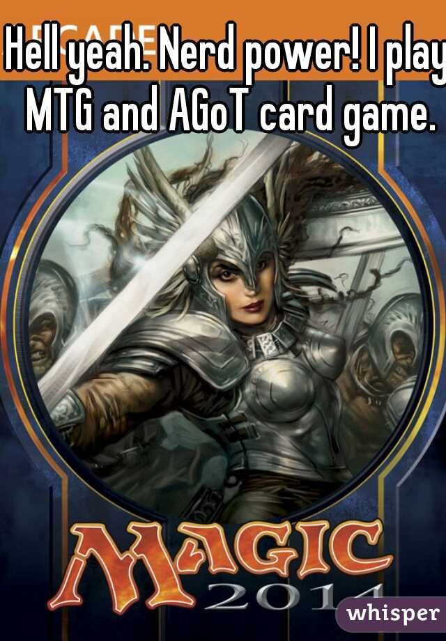 Hell yeah. Nerd power! I play MTG and AGoT card game.