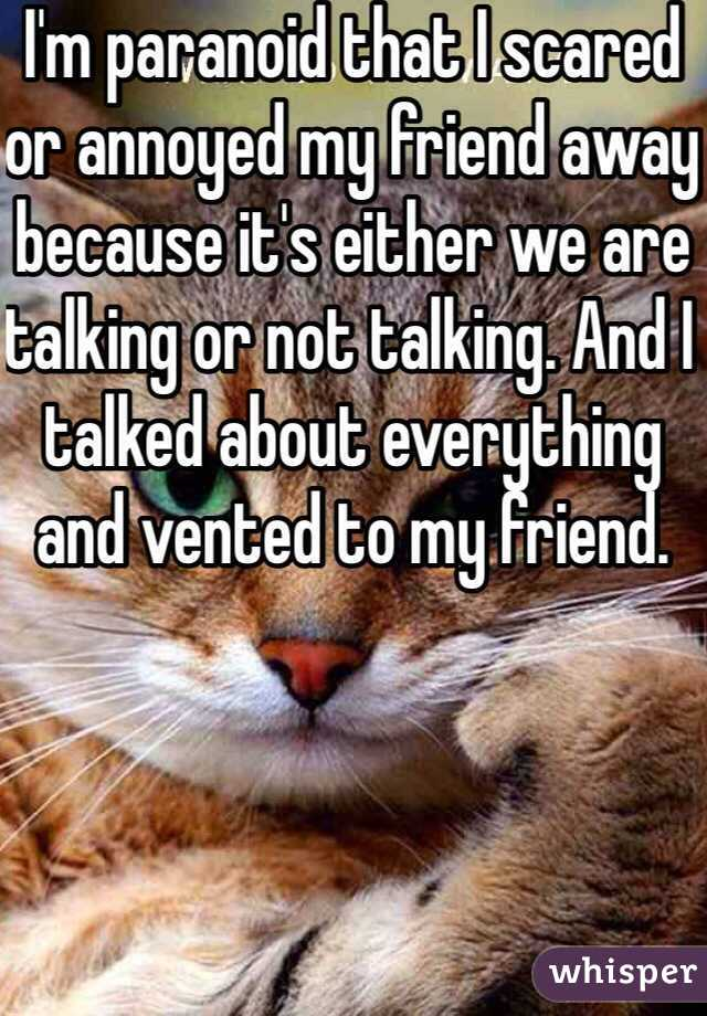 I'm paranoid that I scared or annoyed my friend away because it's either we are talking or not talking. And I talked about everything and vented to my friend.