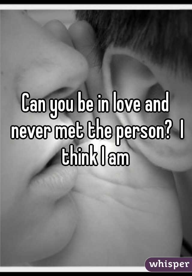 Can you be in love and never met the person?  I think I am