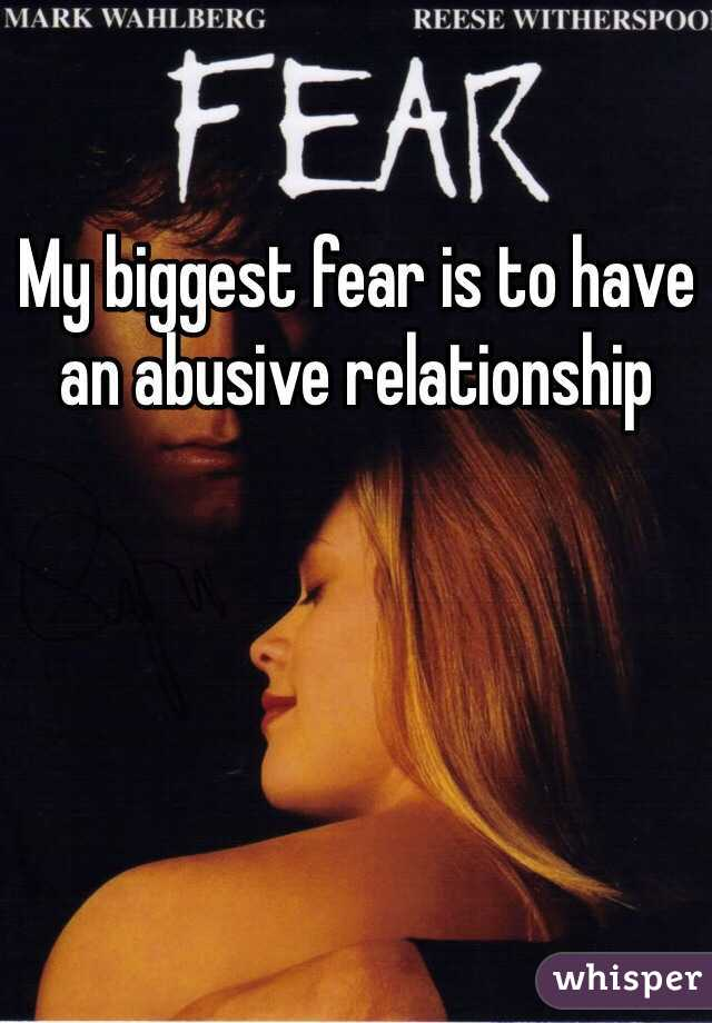 My biggest fear is to have an abusive relationship