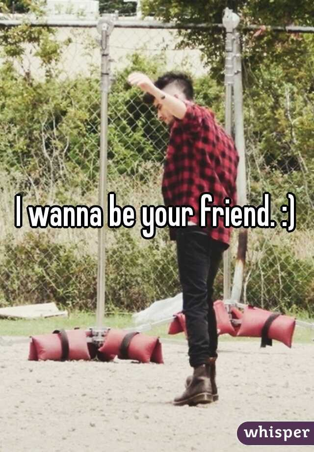 I wanna be your friend. :)