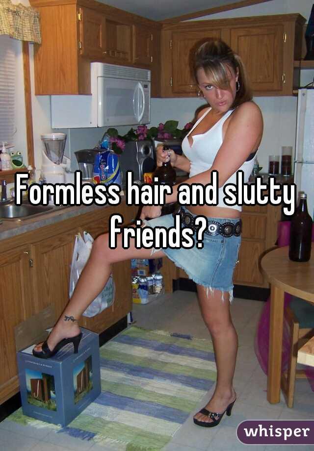 Formless hair and slutty friends?