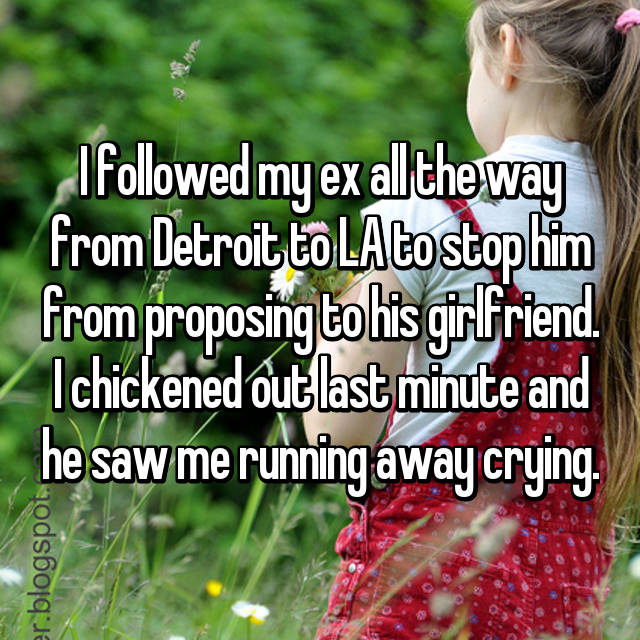 I followed my ex all the way from Detroit to LA to stop him from proposing to his girlfriend. I chickened out last minute and he saw me running away crying.