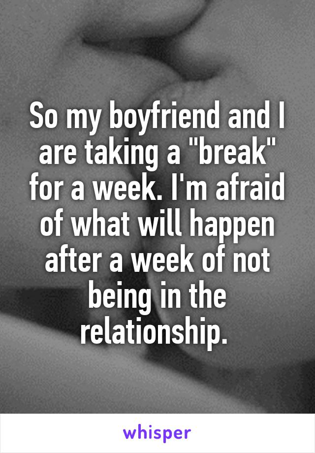 "So my boyfriend and I are taking a ""break"" for a week. I'm afraid of what will happen after a week of not being in the relationship."