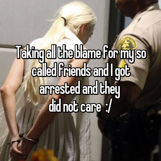 Taking all the blame for my so called friends and I got arrested and they  did not care  :/